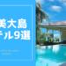 奄美大島|人気ホテル9選【シーン別に紹介】